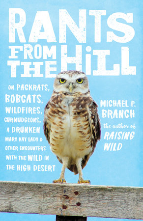 Rants from the Hill: On Packrats, Bobcats, Wildfires, Curmudgeons, a Drunken Mary Kay Lady, and Other Encounters with the Wild in the High
